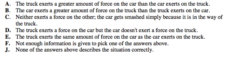 The questions below refer to collisions between a car and truck. For each description of a collision, choose the one answer from the possibilities (A though J) that best describes the forces between the car and the truck.