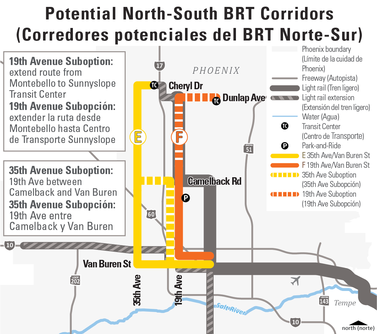 Potential North-South BRT Corridors (Corredores potenciales del BRT Norte-Sur) Map: 35th Ave/Van Buren St (E)- 35th Avenue Suboption: 19th Ave between Camelback and Van Buren (ES) 35th Avenue Subopción: 19th Ave entre Camelback y Van Buren;  19th Ave/Van Buren St (F)- 19th Avenue Suboption: extend route from Montebello to Sunnyslope Transit Center (ES) 19th Avenue Subopción: extender la ruta desde Montebello hasta Centro de Transporte Sunnyslope