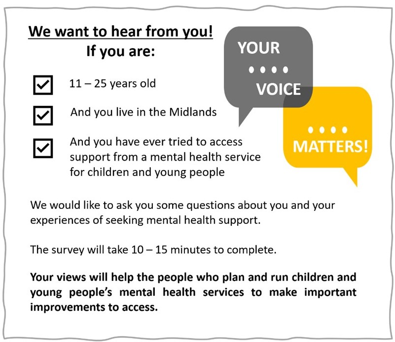 If you are 11-25 years old, you live in the Midlands, and you have ever tried to access support from a mental health service for children and young people, we want to hear from you! We would like to ask you some questions about you and your experiences of seeking mental health support. The survey will take 10-15 minutes to complete. Your views will help the people who plan and run children and young people's mental health services to make important improvements to access.