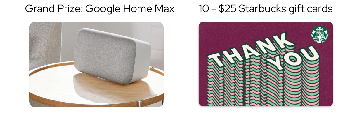 One grand prize winner will each a Google Home Max smart speaker system (value $299) and 10 other lucky entrants will each receive a $25 Starbucks gift card.
