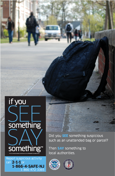 "Please remember: ""If you SEE something, SAY something"" by phone 1-866-4-SAFE-NJ (1-866-472-3365) and e-mail: tips@njohsp.gov"