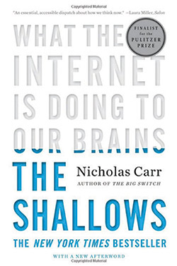 "<strong>The Shallows: What the Internet is Doing to Our Brains by Nicholas Carr</strong> is the most compelling exploration of the Internet's intellectual and cultural consequences yet published. Carr describes how human thought has been shaped through the centuries by ""tools of the mind""—from     the alphabet to maps, to the printing press, the clock, and the computer—interweaving a fascinating account of recent discoveries in neuroscience. Our brains, the historical and scientific evidence reveals, change in response to our experiences. The technologies we use to find, store, and share information can literally reroute our neural pathways."